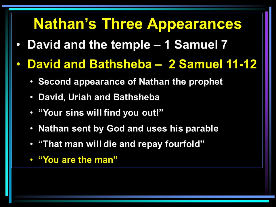 Nathan's Three Appearances David and the temple – 1 Samuel 7 David and Bathsheba – 2 Samuel 11-12 Second appearance of Nathan the prophet David, Uriah and Bathsheba Your sins will find you out! Nathan sent by God and uses his parable That man will die and repay fourfold You are the man