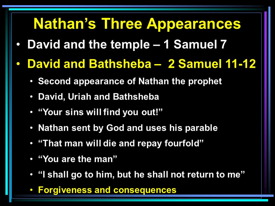 Nathan's Three Appearances David and the temple – 1 Samuel 7 David and Bathsheba – 2 Samuel 11-12 Second appearance of Nathan the prophet David, Uriah and Bathsheba Your sins will find you out! Nathan sent by God and uses his parable That man will die and repay fourfold You are the man I shall go to him, but he shall not return to me Forgiveness and consequences