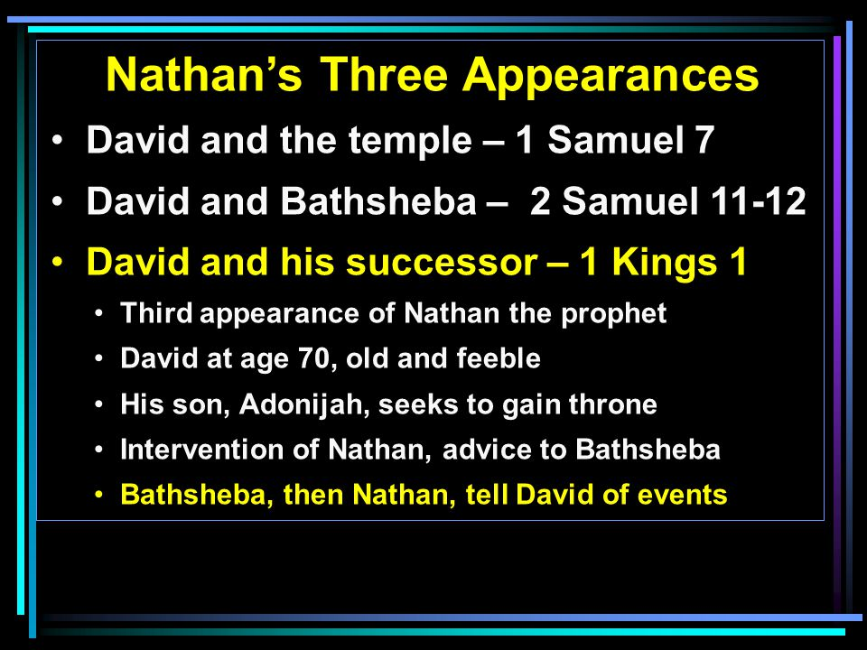 Nathan's Three Appearances David and the temple – 1 Samuel 7 David and Bathsheba – 2 Samuel 11-12 David and his successor – 1 Kings 1 Third appearance of Nathan the prophet David at age 70, old and feeble His son, Adonijah, seeks to gain throne Intervention of Nathan, advice to Bathsheba Bathsheba, then Nathan, tell David of events
