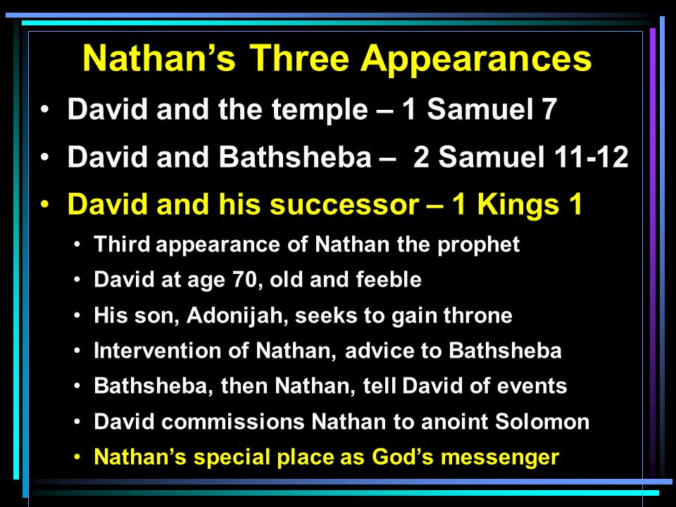 Nathan's Three Appearances David and the temple – 1 Samuel 7 David and Bathsheba – 2 Samuel 11-12 David and his successor – 1 Kings 1 Third appearance of Nathan the prophet David at age 70, old and feeble His son, Adonijah, seeks to gain throne Intervention of Nathan, advice to Bathsheba Bathsheba, then Nathan, tell David of events David commissions Nathan to anoint Solomon Nathan's special place as God's messenger