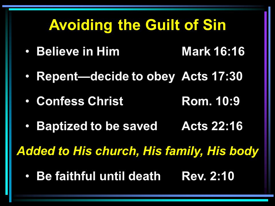 Avoiding the Guilt of Sin Believe in HimMark 16:16 Repent—decide to obeyActs 17:30 Confess ChristRom.