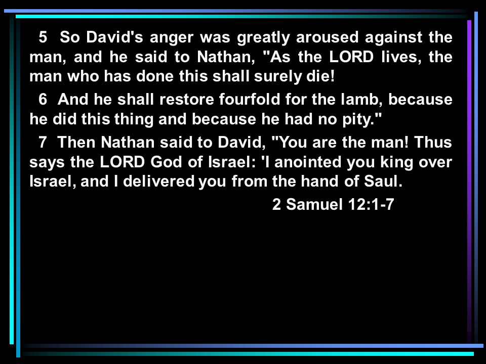 5 So David s anger was greatly aroused against the man, and he said to Nathan, As the LORD lives, the man who has done this shall surely die.