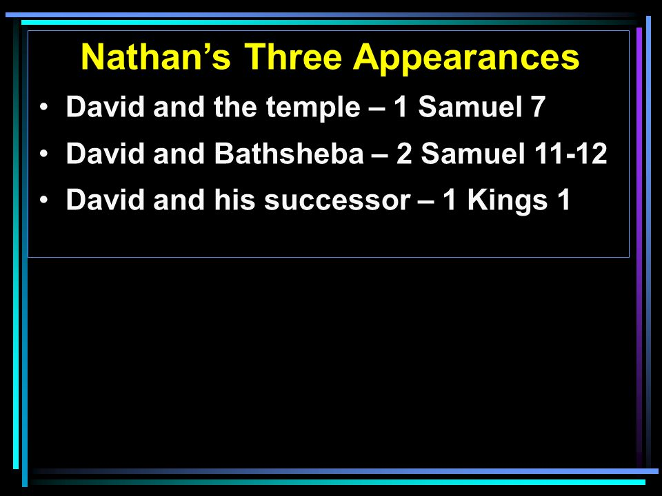 Nathan's Three Appearances David and the temple – 1 Samuel 7 David and Bathsheba – 2 Samuel 11-12 David and his successor – 1 Kings 1