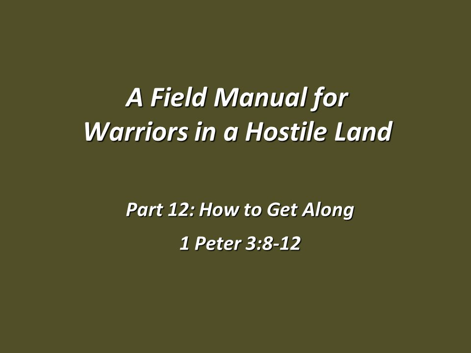 A Field Manual for Warriors in a Hostile Land Part 12: How to Get Along 1 Peter 3:8-12