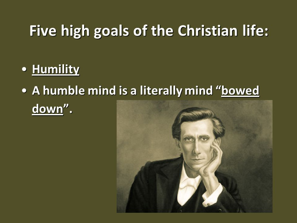 "Five high goals of the Christian life: HumilityHumility A humble mind is a literally mind ""bowed down"".A humble mind is a literally mind ""bowed down""."
