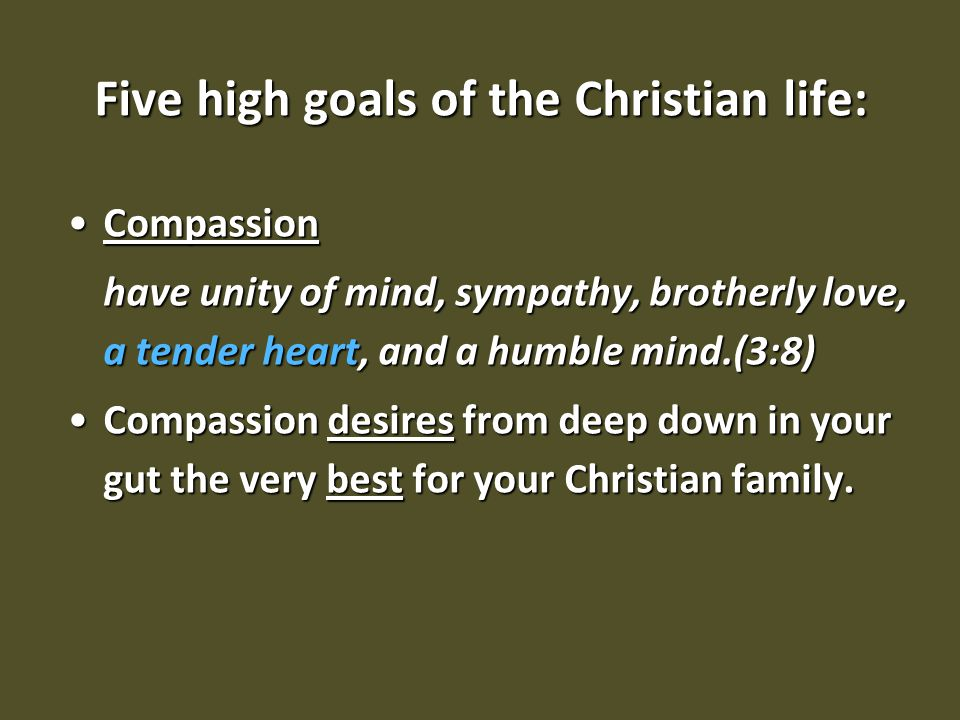 Five high goals of the Christian life: CompassionCompassion have unity of mind, sympathy, brotherly love, a tender heart, and a humble mind.(3:8) Comp