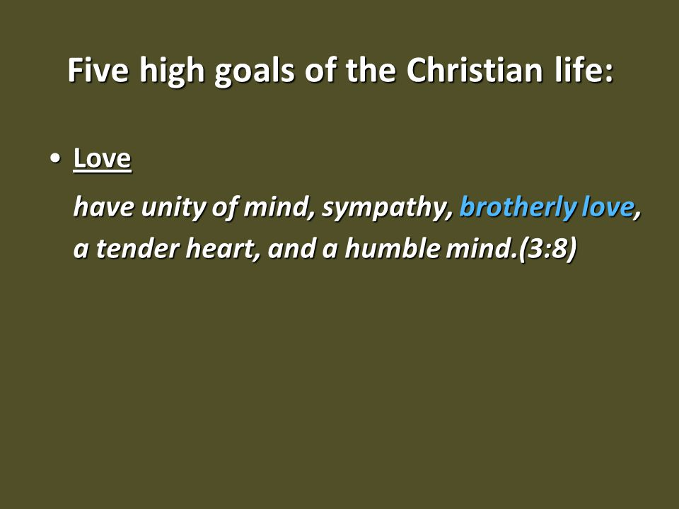 Five high goals of the Christian life: LoveLove have unity of mind, sympathy, brotherly love, a tender heart, and a humble mind.(3:8)
