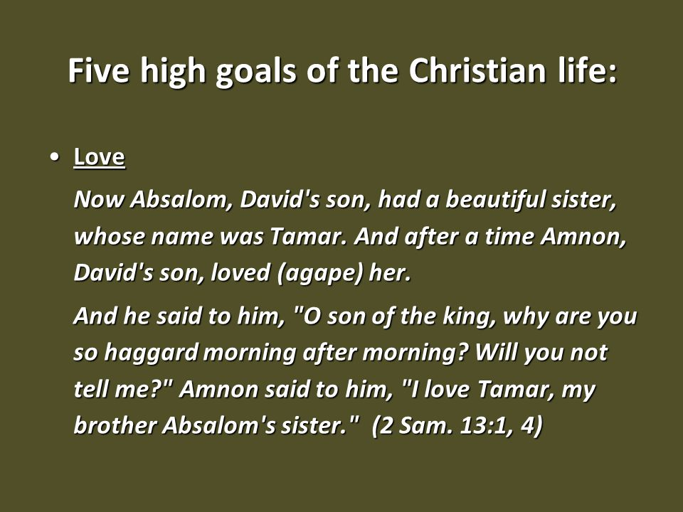 Five high goals of the Christian life: LoveLove Now Absalom, David's son, had a beautiful sister, whose name was Tamar. And after a time Amnon, David'