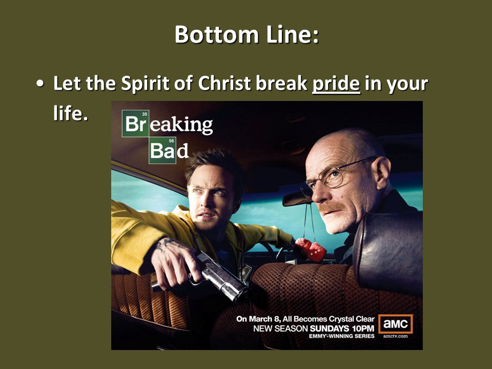Bottom Line: Let the Spirit of Christ break pride in your life.Let the Spirit of Christ break pride in your life.