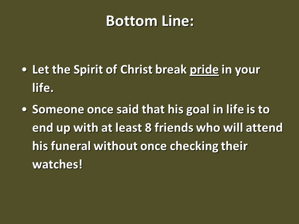 Bottom Line: Let the Spirit of Christ break pride in your life.Let the Spirit of Christ break pride in your life. Someone once said that his goal in l