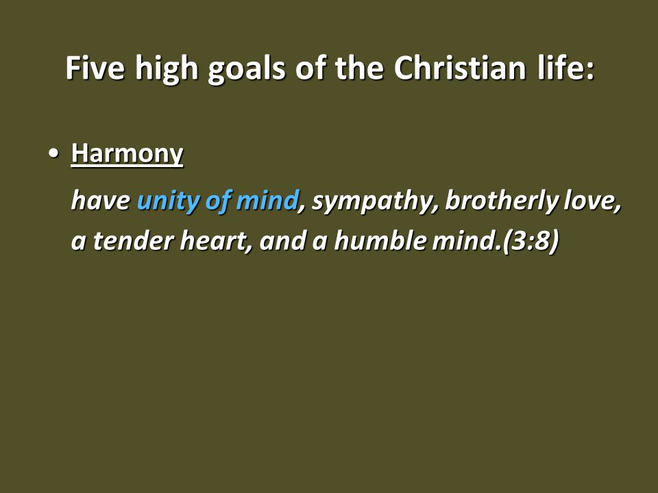 Five high goals of the Christian life: HarmonyHarmony have unity of mind, sympathy, brotherly love, a tender heart, and a humble mind.(3:8)
