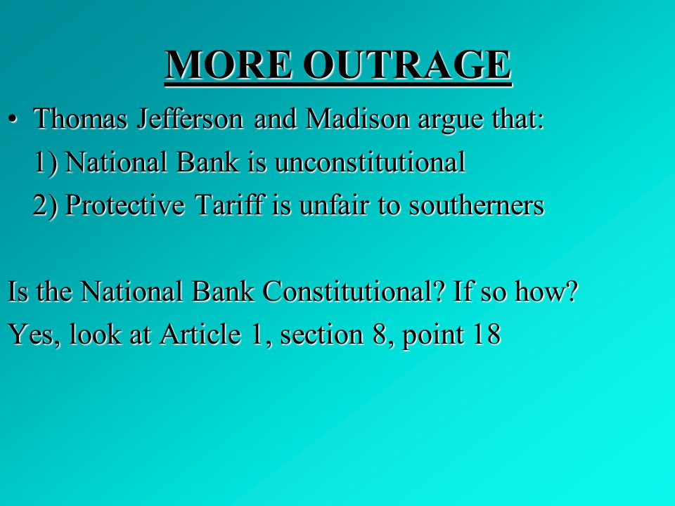 MORE OUTRAGE Thomas Jefferson and Madison argue that:Thomas Jefferson and Madison argue that: 1) National Bank is unconstitutional 2) Protective Tarif