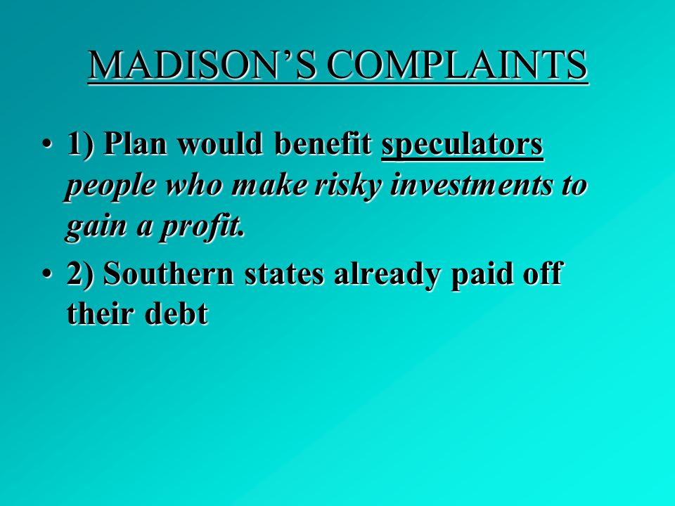 MADISON'S COMPLAINTS 1) Plan would benefit speculators people who make risky investments to gain a profit.1) Plan would benefit speculators people who