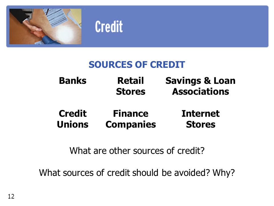 SOURCES OF CREDIT What are other sources of credit? What sources of credit should be avoided? Why? Banks Credit Unions Retail Stores Finance Companies