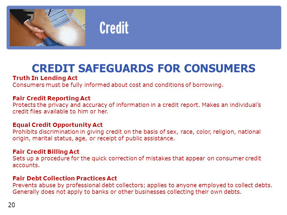 CREDIT SAFEGUARDS FOR CONSUMERS Truth In Lending Act Consumers must be fully informed about cost and conditions of borrowing. Fair Credit Reporting Ac