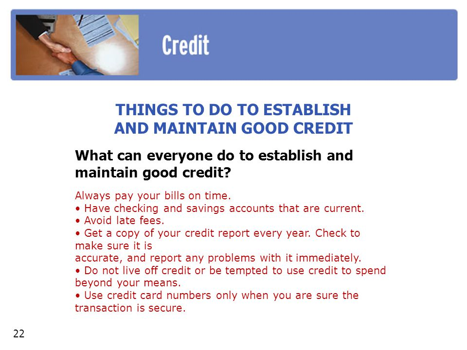 THINGS TO DO TO ESTABLISH AND MAINTAIN GOOD CREDIT What can everyone do to establish and maintain good credit? Always pay your bills on time. Have che
