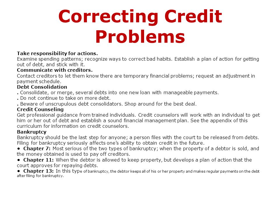 Correcting Credit Problems Take responsibility for actions. Examine spending patterns; recognize ways to correct bad habits. Establish a plan of actio