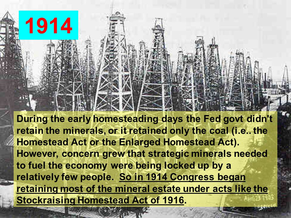 1914 During the early homesteading days the Fed govt didn t retain the minerals, or it retained only the coal (i.e..