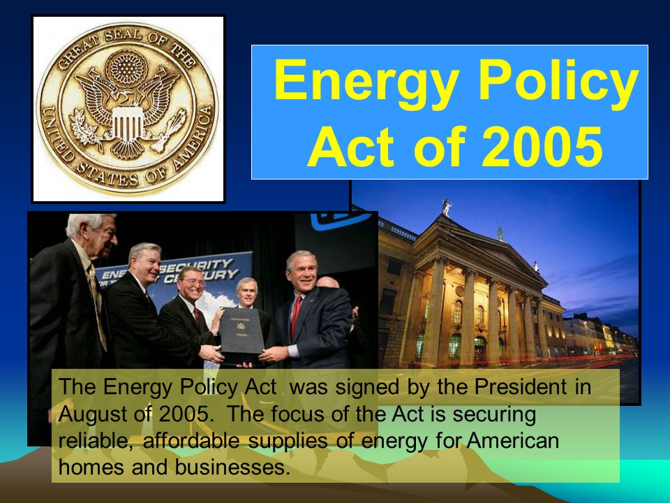 Energy Policy Act Of 2005 Energy Policy Act of 2005 The Energy Policy Act was signed by the President in August of 2005.