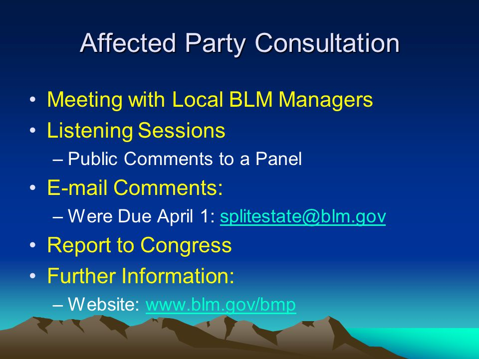 Affected Party Consultation Meeting with Local BLM Managers Listening Sessions –Public Comments to a Panel E-mail Comments: –Were Due April 1: splitestate@blm.govsplitestate@blm.gov Report to Congress Further Information: –Website: www.blm.gov/bmpwww.blm.gov/bmp