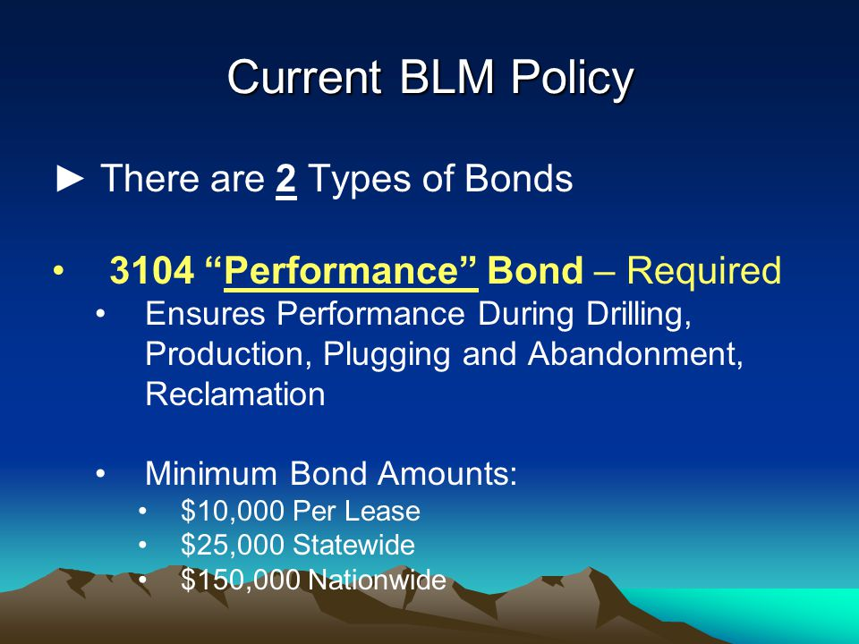 Current BLM Policy ► There are 2 Types of Bonds 3104 Performance Bond – Required Ensures Performance During Drilling, Production, Plugging and Abandonment, Reclamation Minimum Bond Amounts: $10,000 Per Lease $25,000 Statewide $150,000 Nationwide