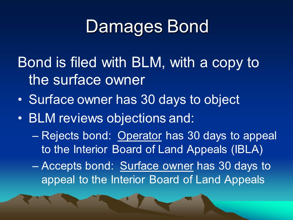 Damages Bond Bond is filed with BLM, with a copy to the surface owner Surface owner has 30 days to object BLM reviews objections and: –Rejects bond: Operator has 30 days to appeal to the Interior Board of Land Appeals (IBLA) –Accepts bond: Surface owner has 30 days to appeal to the Interior Board of Land Appeals