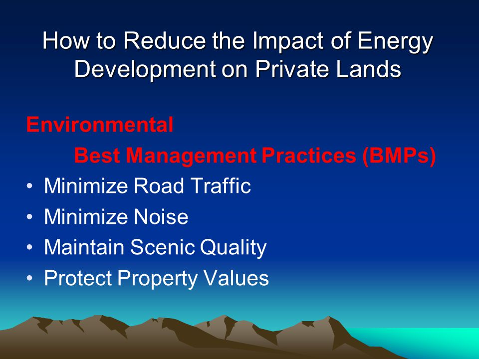 How to Reduce the Impact of Energy Development on Private Lands Environmental Best Management Practices (BMPs) Minimize Road Traffic Minimize Noise Maintain Scenic Quality Protect Property Values