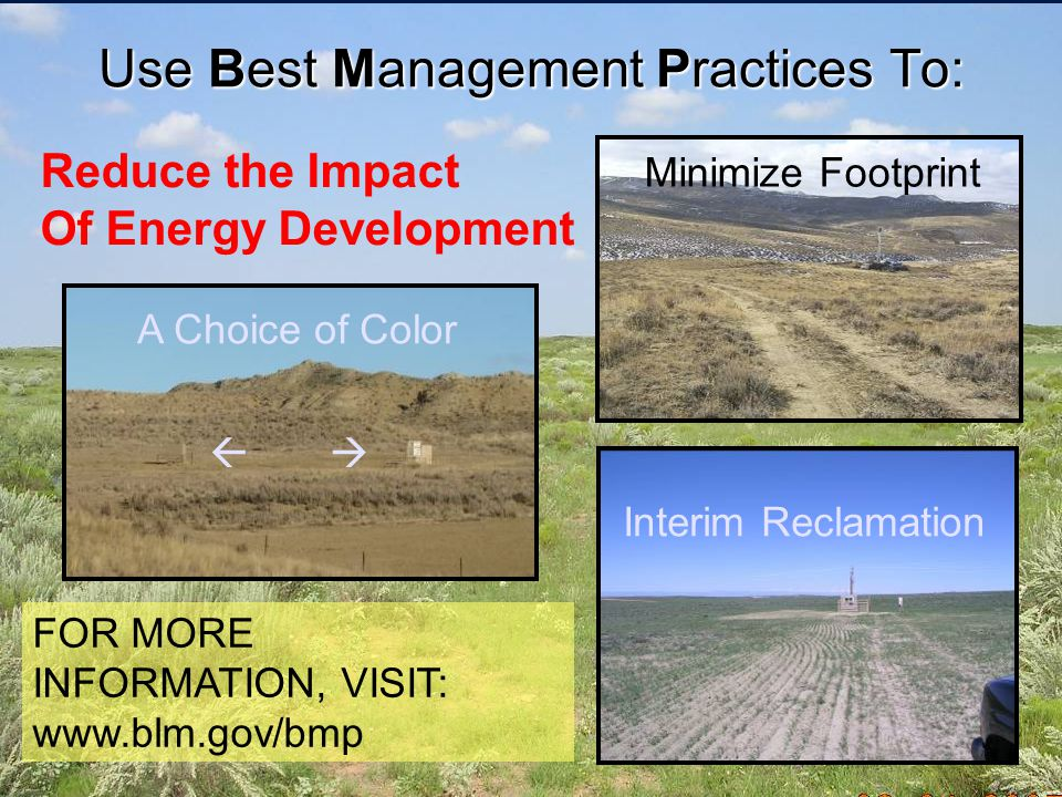 Use Best Management Practices To:   FOR MORE INFORMATION, VISIT: www.blm.gov/bmp A Choice of Color Interim Reclamation Minimize Footprint Reduce the Impact Of Energy Development