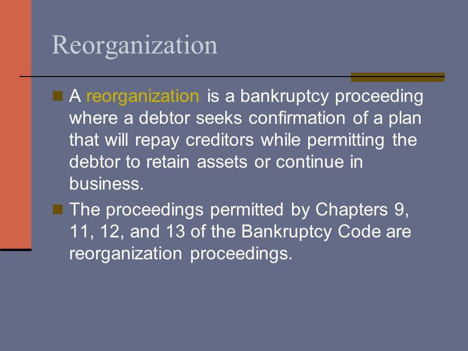 Reorganization A reorganization is a bankruptcy proceeding where a debtor seeks confirmation of a plan that will repay creditors while permitting the debtor to retain assets or continue in business.