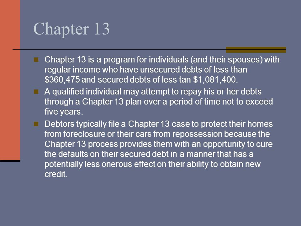 Chapter 13 Chapter 13 is a program for individuals (and their spouses) with regular income who have unsecured debts of less than $360,475 and secured debts of less tan $1,081,400.