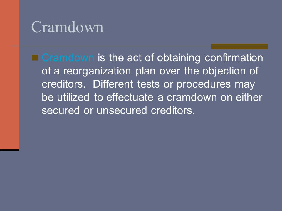 Cramdown Cramdown is the act of obtaining confirmation of a reorganization plan over the objection of creditors.