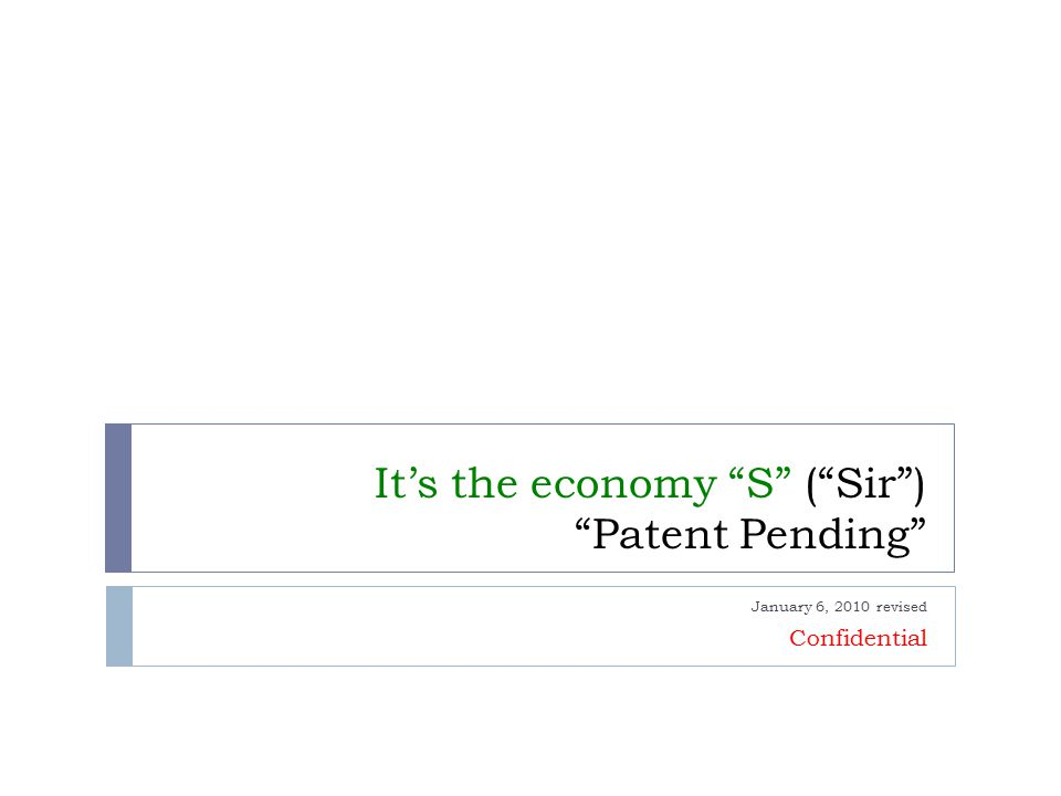 It's the economy S ( Sir ) Patent Pending January 6, 2010 revised Confidential