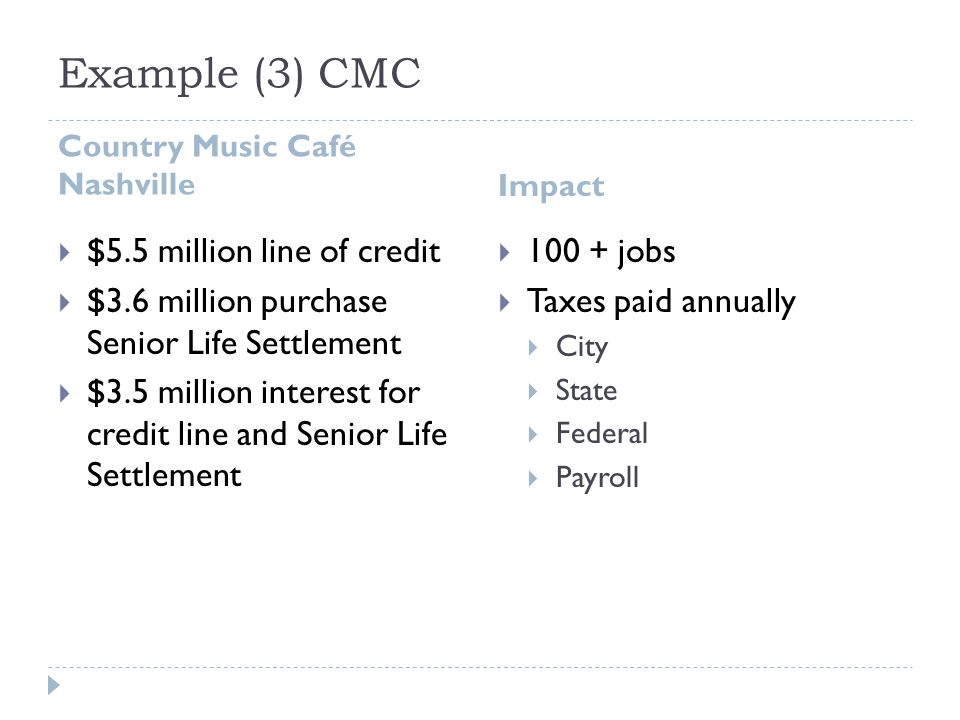 Example (3) CMC Country Music Café Nashville Impact  $5.5 million line of credit  $3.6 million purchase Senior Life Settlement  $3.5 million interest for credit line and Senior Life Settlement  100 + jobs  Taxes paid annually  City  State  Federal  Payroll