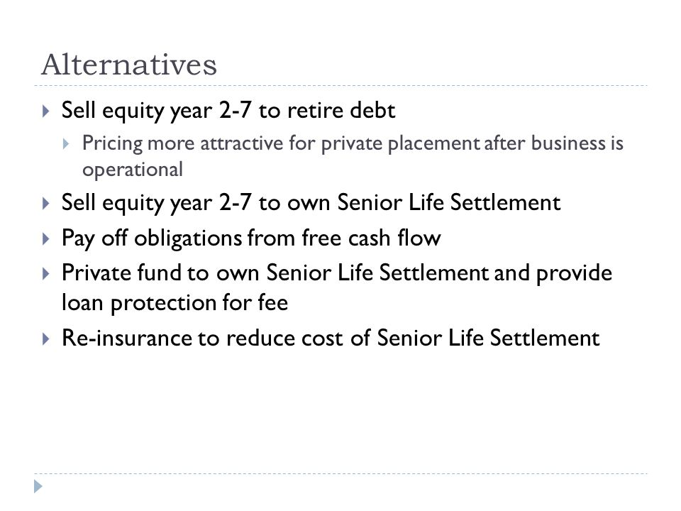 Alternatives  Sell equity year 2-7 to retire debt  Pricing more attractive for private placement after business is operational  Sell equity year 2-7 to own Senior Life Settlement  Pay off obligations from free cash flow  Private fund to own Senior Life Settlement and provide loan protection for fee  Re-insurance to reduce cost of Senior Life Settlement