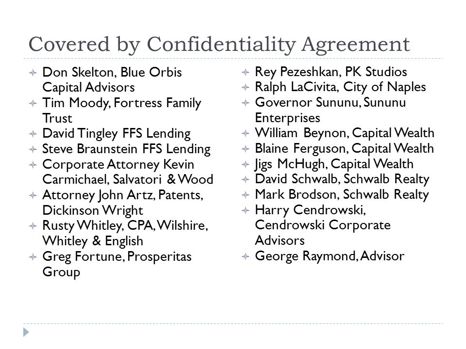 Covered by Confidentiality Agreement  Don Skelton, Blue Orbis Capital Advisors  Tim Moody, Fortress Family Trust  David Tingley FFS Lending  Steve Braunstein FFS Lending  Corporate Attorney Kevin Carmichael, Salvatori & Wood  Attorney John Artz, Patents, Dickinson Wright  Rusty Whitley, CPA, Wilshire, Whitley & English  Greg Fortune, Prosperitas Group  Rey Pezeshkan, PK Studios  Ralph LaCivita, City of Naples  Governor Sununu, Sununu Enterprises  William Beynon, Capital Wealth  Blaine Ferguson, Capital Wealth  Jigs McHugh, Capital Wealth  David Schwalb, Schwalb Realty  Mark Brodson, Schwalb Realty  Harry Cendrowski, Cendrowski Corporate Advisors  George Raymond, Advisor