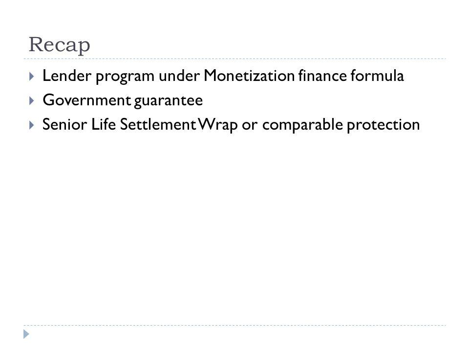Recap  Lender program under Monetization finance formula  Government guarantee  Senior Life Settlement Wrap or comparable protection