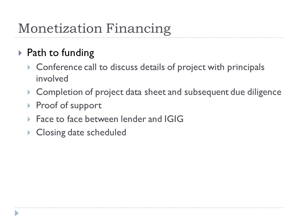 Monetization Financing  Path to funding  Conference call to discuss details of project with principals involved  Completion of project data sheet and subsequent due diligence  Proof of support  Face to face between lender and IGIG  Closing date scheduled