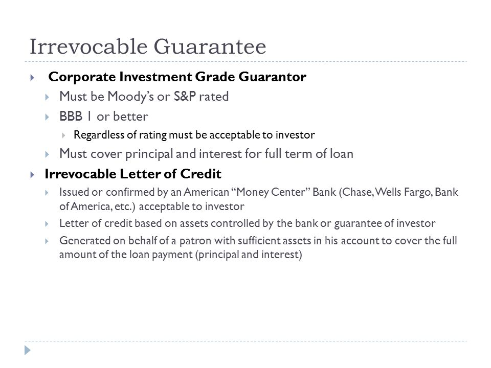 Irrevocable Guarantee  Corporate Investment Grade Guarantor  Must be Moody's or S&P rated  BBB 1 or better  Regardless of rating must be acceptable to investor  Must cover principal and interest for full term of loan  Irrevocable Letter of Credit  Issued or confirmed by an American Money Center Bank (Chase, Wells Fargo, Bank of America, etc.) acceptable to investor  Letter of credit based on assets controlled by the bank or guarantee of investor  Generated on behalf of a patron with sufficient assets in his account to cover the full amount of the loan payment (principal and interest)