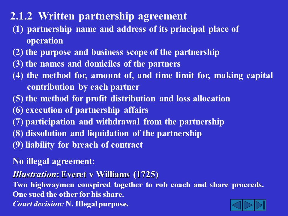 (1)partnership name and address of its principal place of operation (2) the purpose and business scope of the partnership (3) the names and domiciles of the partners (4) the method for, amount of, and time limit for, making capital contribution by each partner (5) the method for profit distribution and loss allocation (6) execution of partnership affairs (7) participation and withdrawal from the partnership (8) dissolution and liquidation of the partnership (9) liability for breach of contract No illegal agreement: Illustration: Everet v Williams (1725) Two highwaymen conspired together to rob coach and share proceeds.