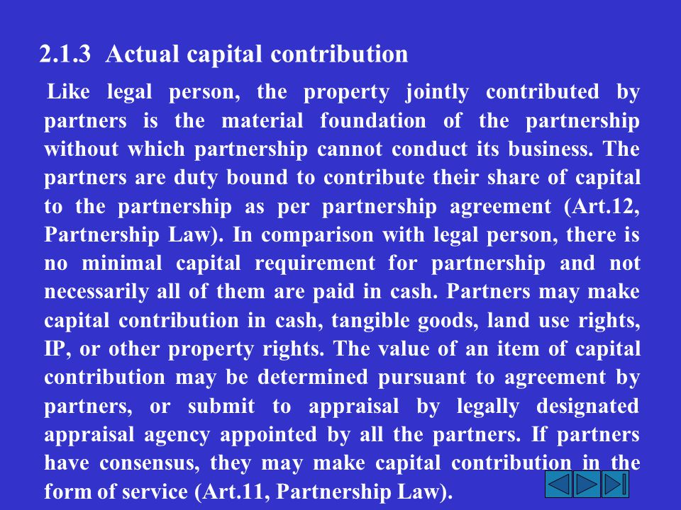 2.1.3 Actual capital contribution Like legal person, the property jointly contributed by partners is the material foundation of the partnership without which partnership cannot conduct its business.