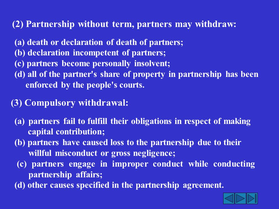 (3) Compulsory withdrawal: (a)partners fail to fulfill their obligations in respect of making capital contribution; (b) partners have caused loss to the partnership due to their willful misconduct or gross negligence; (c) partners engage in improper conduct while conducting partnership affairs; (d) other causes specified in the partnership agreement.