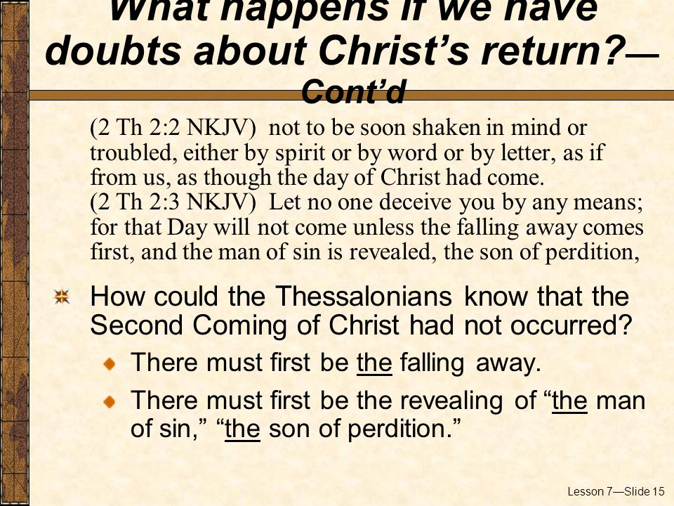Lesson 7—Slide 15 (2 Th 2:2 NKJV) not to be soon shaken in mind or troubled, either by spirit or by word or by letter, as if from us, as though the day of Christ had come.