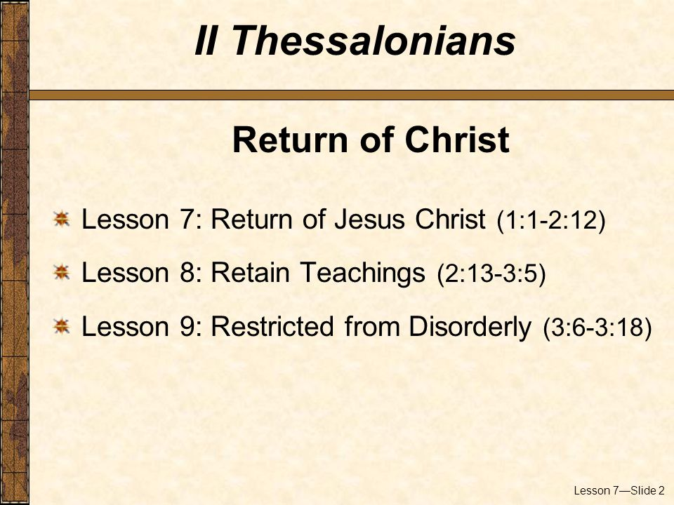 Lesson 7—Slide 2 Return of Christ Lesson 7: Return of Jesus Christ (1:1-2:12) Lesson 8: Retain Teachings (2:13-3:5) Lesson 9: Restricted from Disorderly (3:6-3:18) II Thessalonians