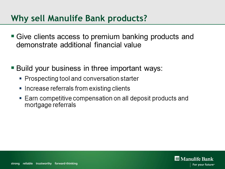 Why sell Manulife Bank products?  Give clients access to premium banking products and demonstrate additional financial value  Build your business in