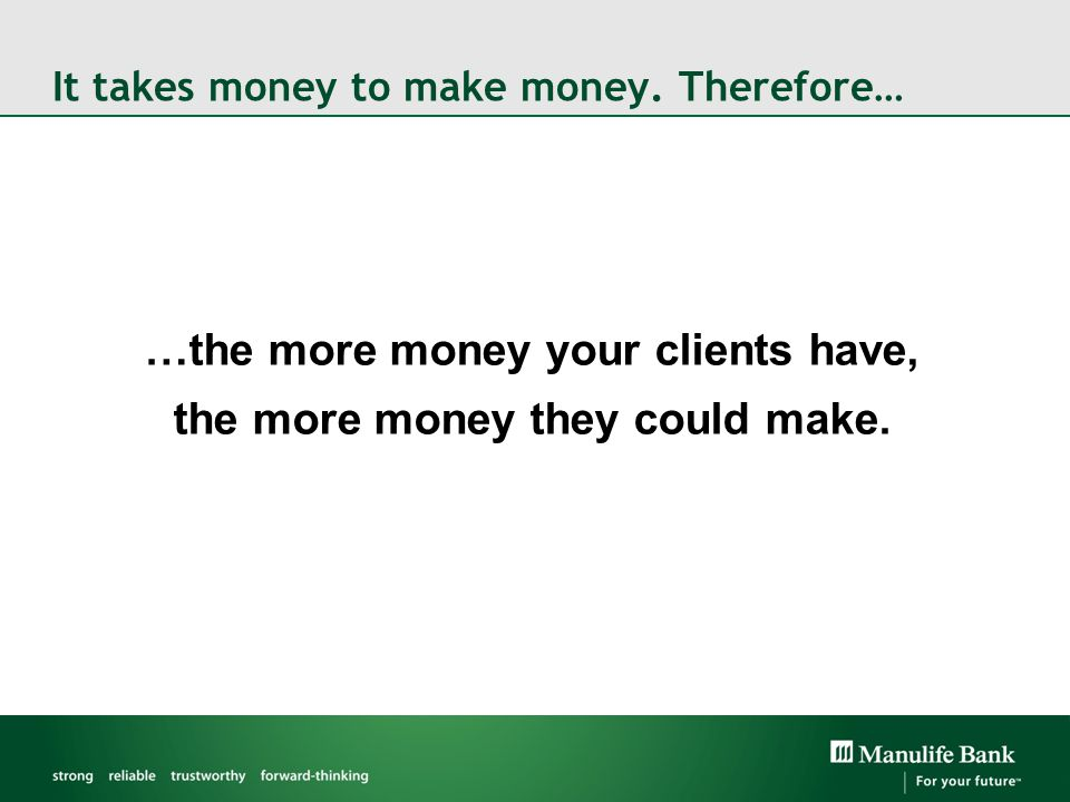 It takes money to make money. Therefore… …the more money your clients have, the more money they could make.
