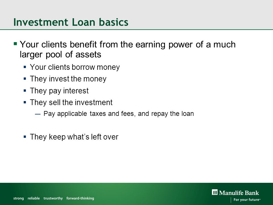 A classic investing strategy  Borrowing to invest is not new  Home owners borrow to invest in their own real estate  RRSP loans for borrowing to invest in retirement  Student loans are an investment  Alternative to saving and waiting…  Investment Loans provide the purchasing power clients need, today