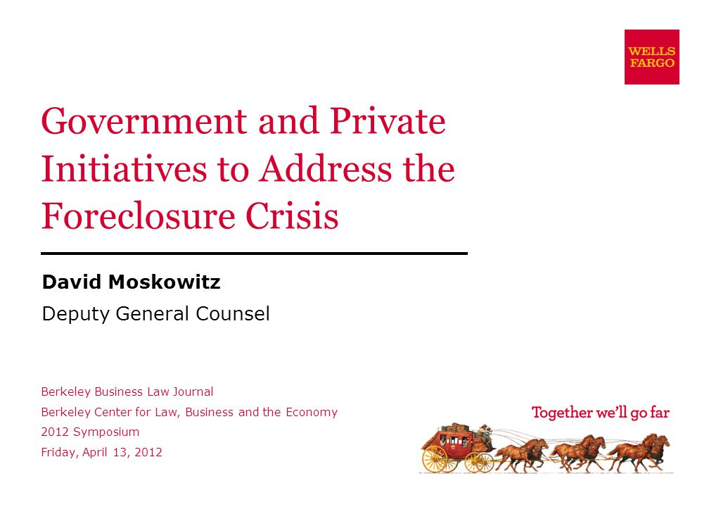 Government and Private Initiatives to Address the Foreclosure Crisis David Moskowitz Deputy General Counsel Berkeley Business Law Journal Berkeley Center for Law, Business and the Economy 2012 Symposium Friday, April 13, 2012