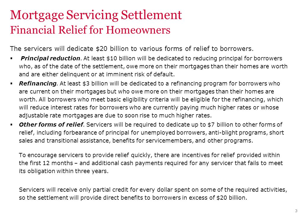 Mortgage Servicing Settlement Financial Relief for Homeowners The servicers will dedicate $20 billion to various forms of relief to borrowers.  Princ