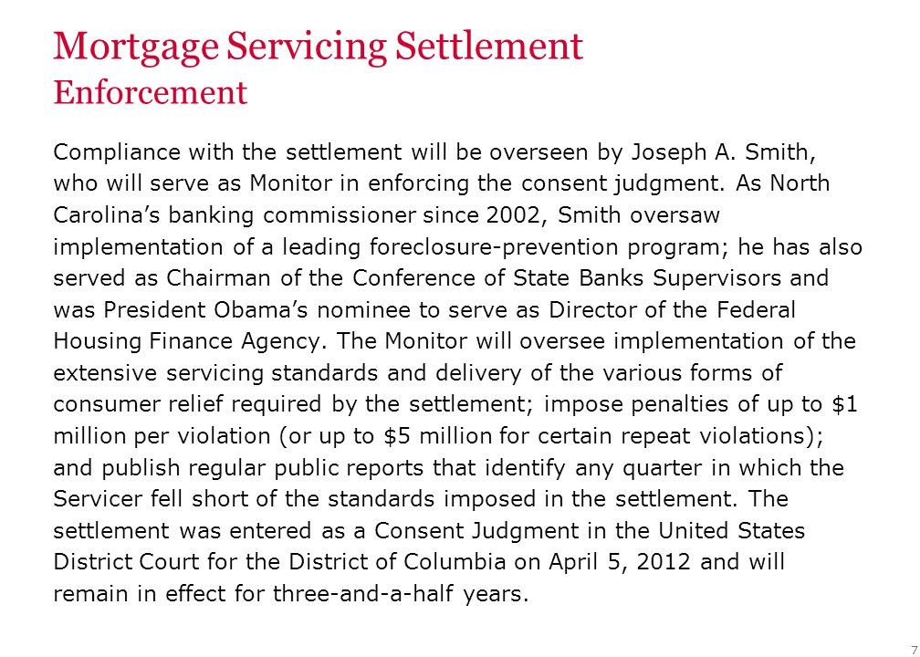 Mortgage Servicing Settlement Enforcement Compliance with the settlement will be overseen by Joseph A. Smith, who will serve as Monitor in enforcing t