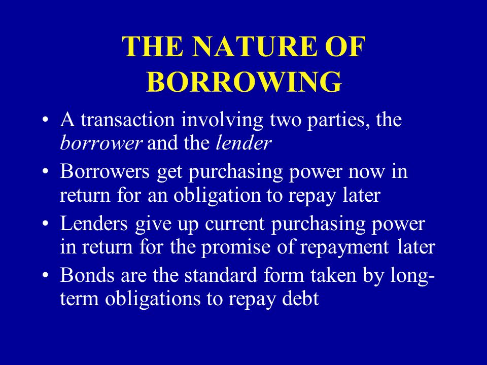 THE NATURE OF BORROWING A transaction involving two parties, the borrower and the lender Borrowers get purchasing power now in return for an obligation to repay later Lenders give up current purchasing power in return for the promise of repayment later Bonds are the standard form taken by long- term obligations to repay debt
